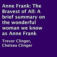Anne Frank: The Bravest of All: A Brief Summary on the Wonderful Woman We Know as Anne Frank (       UNABRIDGED) by Trevor Clinger, Chelsea Clinger Narrated by Adam Zens