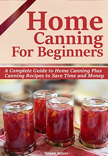 HOME CANNING FOR BEGINNERS: A Complete Guide to Home Canning-Pressure Canning,Water bath canning Plus Canning Recipes to Save Time and Money. by Susan James