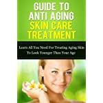 Guide To Anti Aging Skin Care Treatment: Learn All You Need For Treating Aging Skin To Look Younger Than Your Age (Anti Aging Skin Care, Anti Aging Diet, … Care, Emu Oil, Retinol, Best Eye Cream,)