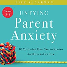 Untying Parent Anxiety (Years 5-8): 18 Myths That Have You in Knots - and How to Get Free Audiobook by Lisa Sugarman Narrated by Rachel Perry