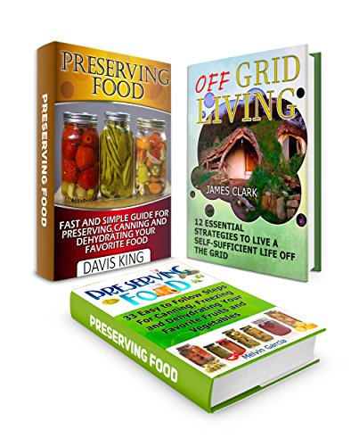 Off Grid Living Box Set: 12 Effective  Strategies To Live A Self-Sufficient Life Off The Grid plus 33 Easy to Follow Steps For Canning, Dehydrating  and ... preserving food, Living Off The Grid) by James Clark, Davis King, Melvin Garcia