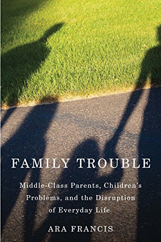 Family Trouble: Middle-Class Parents, Children's Problems, and the Disruption of Everyday Life (English Edition)