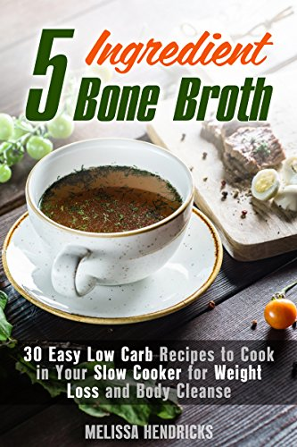 5 Ingredient Bone Broth: 30 Easy Low Carb Recipes to Cook in Your Slow Cooker for Weight Loss and Body Cleanse (Soups and Stews) by Melissa Hendricks