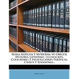 Roma Antigua Y Moderna: Su Origen, Historia, Gobierno, Legislacion, Costumbres É Instituciones Políticas, Civiles...