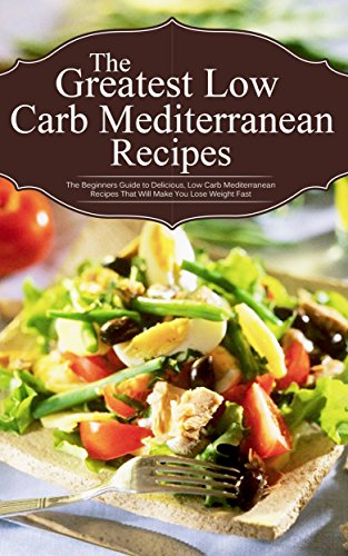 The Greatest Low Carb Mediterranean Recipes: The Beginners Guide to Delicious, Low Carb Mediterranean Recipes That Will Make You Lose Weight Fast by Sonia Maxwell