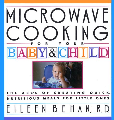 Microwave Cooking for Your Baby & Child: The A B C's of Creating Quick, Nutritious Meals for Little Ones by Eileen Behan