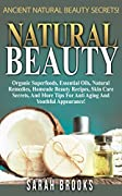Natural Beauty: Ancient Natural Beauty Secrets! - Organic Superfoods, Essential Oils, Natural Remedies, Homeade Beauty Recipes, Skin Care Secrets, And ... Alkaline Foods, Ten Years Younger)