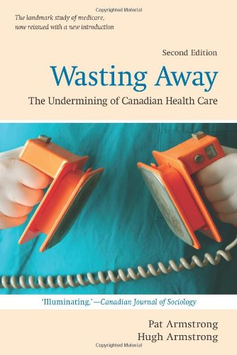 Wasting Away: The Undermining of Canadian Health Care (Wynford Books)