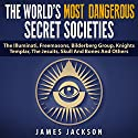 The World's Most Dangerous Secret Societies: The Illuminati, Freemasons, Bilderberg Group, Knights Templar, the Jesuits, Skull and Bones, and Others (       UNABRIDGED) by James Jackson Narrated by Jim D. Johnston