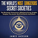 The World's Most Dangerous Secret Societies: The Illuminati, Freemasons, Bilderberg Group, Knights Templar, the Jesuits, Skull and Bones, and Others | James Jackson