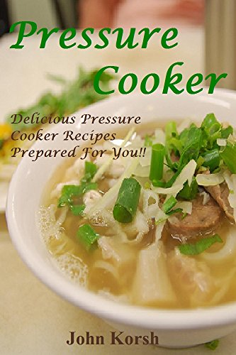 Pressure Cooker: Delicious Pressure Cooker Recipes Prepared For You!!  ( Pressure Cooker,Crockpot, Slow Cooker) (Pressure Cooker: Slow Cooker, Crockpot, ... Cooker Recipes, Cooker, Cooking Soup.) by John Korsh