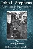 John L. Stephens Ancestors & Descendants 1690-2006: Plus Family Recipes