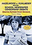 Hazelwood V. Kuhlmeier and the School Newspaper Censorship Debate (Debating Supreme Court Decisions)