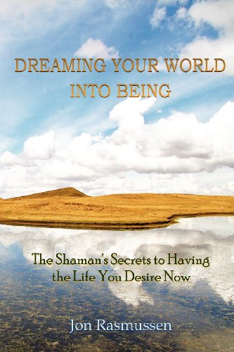 Dreaming Your World Into Being: The Shaman's Secrets To Having The Life You Desire Now