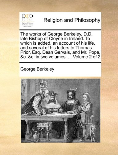 The works of George Berkeley, D.D. late Bishop of Cloyne in Ireland. To which is added, an account of his life, and several of his letters to Thomas ... &c. &c. in two volumes. ...  Volume 2 of 2