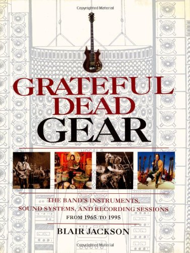 Blair Jackson Grateful Dead Gear: All the Band's Instruments, Sound Systems, and Recording Sessions, 1965-1995