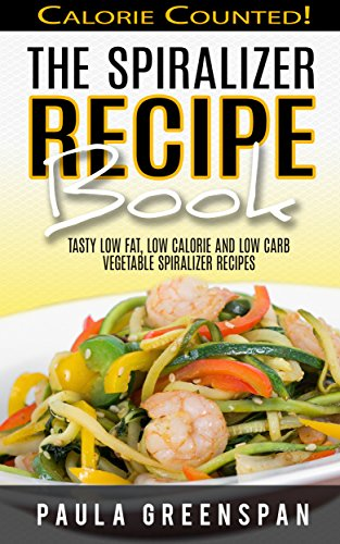 The Spiralizer Recipe Book: Tasty Low Fat, Low Calorie and Low Carb Vegetable Spiralizer Recipes - Calorie Counted by Paula Greenspan