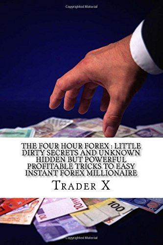 The Four Hour Forex : Little Dirty Secrets And Unknown Hidden But Powerful Profitable Tricks To Easy Instant Forex Millionaire: Trading Forex And ... Cycle, Live Anywhere, Join The New Rich