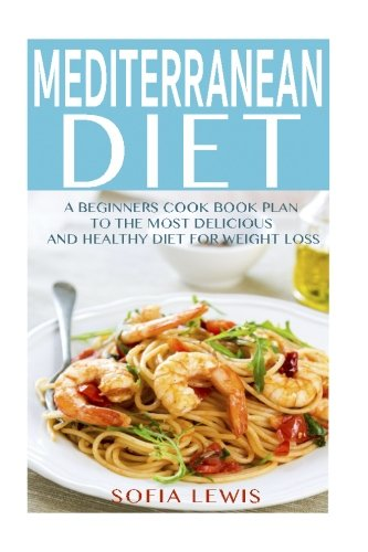 Mediterranean Diet: A Beginners Cook Book Plan to the Most Delicious and Healthy Diet for Weight Loss (Mediterranean Diet Recipes) (Volume 1)