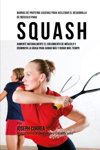 Barras de Proteina Caseras para Acelerar el Desarrollo de Musculo para Squash: Aumente naturalmente el crecimiento de musculo y disminuya la grasa para ganar mas y durar mas tiempo