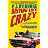 Driving Like Crazy: Thirty Years Of Vehicular Hell-Bending, Celebrating America the Way It's Supposed to Beby P.  J. O'Rourke