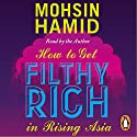 How to Get Filthy Rich in Rising Asia Audiobook by Mohsin Hamid Narrated by Mohsin Hamid