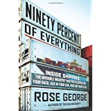 Ninety Percent of Everything: Inside Shipping, the Invisible Industry That Puts Clothes on Your Back, Gas in Your Car, and Food on Your Plate ~ Rose George