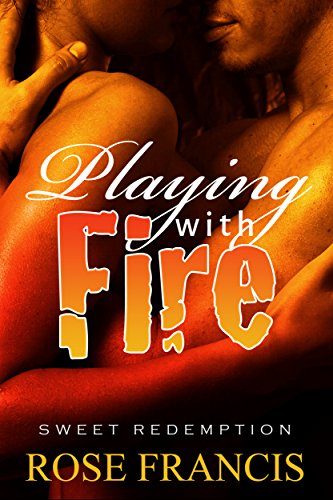 Rose Francis - Playing With Fire (Sweet Redemption Book 1)