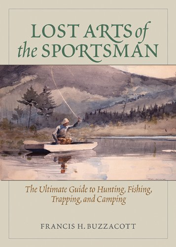 Lost Arts of the Sportsman: The Ultimate Guide to Hunting, Fishing, Trapping, and Camping