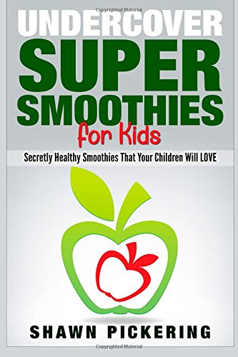 Undercover Super Smoothies for Kids: Secretly Healthy Smoothies That Your Children will LOVE by Morris Odom