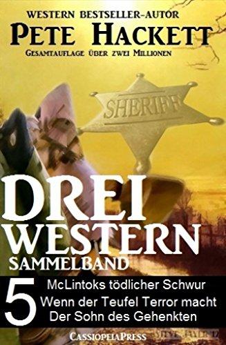 Pete Hackett - Pete Hackett - Drei Western, Sammelband 5: McLintocks tödlicher Schwur/ Wenn der Teufel Terror macht/ Der Sohn des Gehenkten (German Edition)