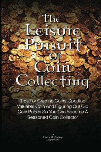 The Leisure Pursuit Of Coin Collecting: Tips For Grading Coins, Spotting Valuable Coin And Figuring Out Old Coin Prices So You Can Become A Seasoned Coin Collector