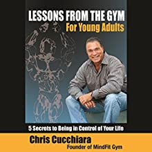 Lessons from the Gym for Young Adults: 5 Secrets to Being in Control of Your Life Audiobook by Chris Cucchiara Narrated by Juan G. Molinari