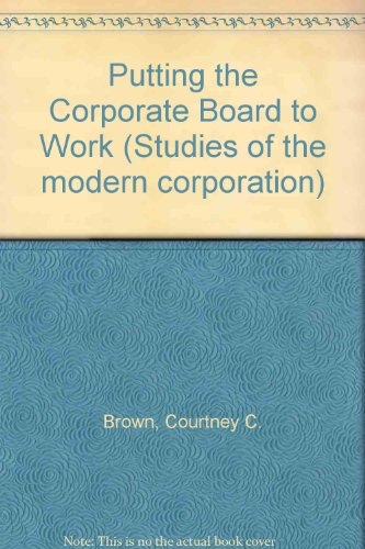 Putting the Corporate Board to Work (Studies of the modern corporation), Brown, Courtney C.