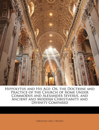 Hippolytus and His Age: Or, the Doctrine and Practice of the Church of Rome Under Commodus and Alexander Severus, and Ancient and Modern Christianity and Divinity Compared