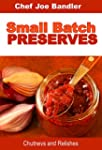 Small Batch Preserves: Chutneys and R...