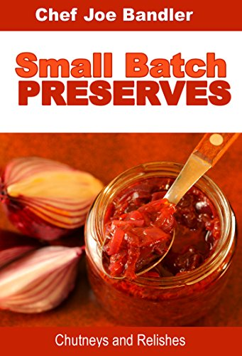 Small Batch Preserves: Chutneys and Relishes by Chef Joe Bandler