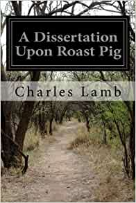 charles lamb dissertation roast pig A dissertation on roast pig by charles lamb, from essays of elia a dissertation on roast pig, a satirical account of how the art of roasting was discovered in a chinese village that did not cook its food a mischievous child accidentally set fire to a house with a pig inside, and the villagers poking.