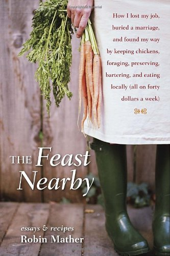 The Feast Nearby: How I lost my job, buried a marriage, and found my way by keeping chickens, foraging, preserving, bartering, and eating locally (all on $40 a week)
