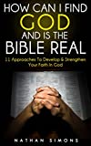 How Can I Find God, And Is The Bible Real? 11 Approaches To Develop & Strengthen Your Faith In God