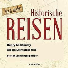 Noch mehr historische Reisen: Wie ich Livingstone fand (Historische Reisen 7) Hörbuch von Henry Morton Stanley Gesprochen von: Wolfgang Berger