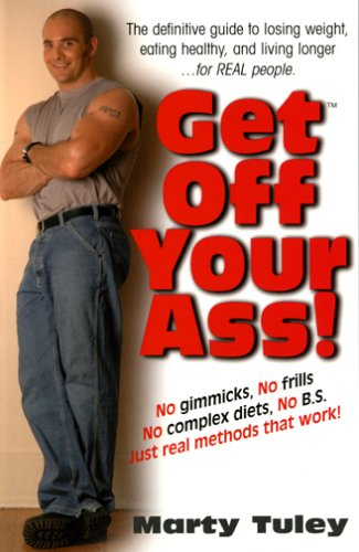 Get Off Your Ass: The Definitive Guide to Losing Weight, Eating Healthy, and Living Longer... for Real People