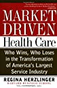 Market-Driven Healthcare: Who Wins, Who Loses in the Transformation of America's Largest Service Industry