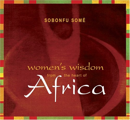 Women's Wisdom from the Heart of Africa: Sobonfu Some: 9781591791614: Amazon.com: Books