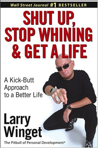Image for Shut Up, Stop Whining, and Get a Life: A Kick-Butt Approach to a Better Life