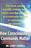 How Consciousness Commands Matter: The New Scientific Revolution and the Evidence That Anything is Possible