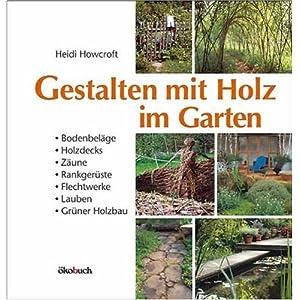 Gestalten mit Holz im Garten: Bodenbeläge, Holzdecks, Zäune, Rankgerüste, Flechtwerke, kleine Hü