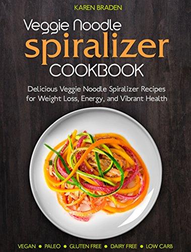 Veggie Noodle Spiralizer Cookbook: Delicious Veggie Noodle Spiralizer Recipes for Weight Loss, Energy, and Vibrant Health by Karen Braden