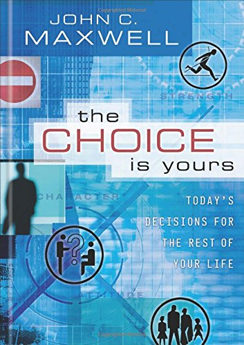 The Choice Is Yours: Today's Decisions for the Rest of Your Life, Maxwell, John C.