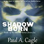 Shadow Born: Book 1 of the Shadow-Borne Chronicles | Paul A. Cagle